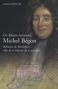 Andrée Freiche - Michel Bégon - Un illustre méconnu, bâtisseur de Rochefort, ville de la Marine de Louis XIV.