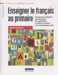 Andrée Gaudreau - Enseigner le français au primaire - Une approche intégrative pour développer les compétences en lecture, en écriture et en communication orale.