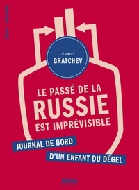 Andreï Gratchev - Le passé de la Russie est imprévisible - Journal de bord d'un enfant du dégel.