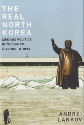 Andrei Lankov - The Real North Korea - Life and Politics in the Failed Stalinist Utopia.