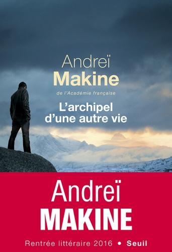 Andreï Makine - L'archipel d'une autre vie.