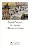 Andreï Platonov - Le chantier. suivi de Roman technique.