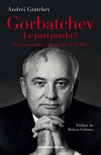 Andreï Serafimovic Gratchev - Gorbatchev, le pari perdu ? - De la perestroïka à la fin de la guerre froide.