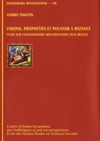 Andréi Timotin - Visions, prophéties et pouvoir à Byzance - Etude sur l'hagiographie méso-byzantine (IXe-XIe siècles).