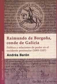 Andrés Barón - Raimundo de Borgoña, conde de Galicia - Política y relaciones de poder en el occidente peninsular (1093-1107).