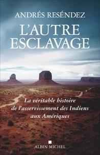 Andrés Reséndez - L'autre esclavage - La véritable histoire de l'asservissement des Indiens aux Amériques.