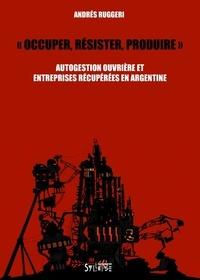 """Andres Ruggeri - """"Occuper, résister, produire"""" - Autogestion ouvrière et entreprises récupérées en Argentine."""