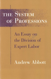 Andrew Abbott - The System of Professions - An Essay on the Division of Expert Labor.
