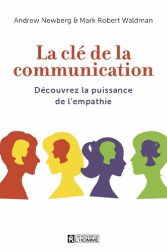 Andrew B. Newberg et Mark Robert Waldman - La clé de la communication - Découvrez la puissance de l'empathie.