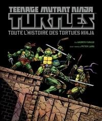 Andrew Farago - Teenage Mutant Ninja Turtles - Toute l'histoire des Tortues Ninja.