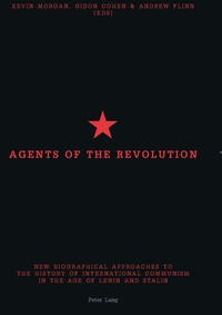 Andrew Flinn et Kevin Morgan - Agents of the Revolution - New Biographical Approaches to the History of International Communism in the Age of Lenin and Stalin.