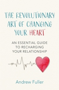 Andrew Fuller - The Revolutionary Art of Changing Your Heart - An essential guide to recharging your relationship.