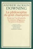 Andrew Jackson Downing - La philosophie du goût champêtre - Essais sur l'art d'embellir les maisons villageoises, les parcs et les jardins.
