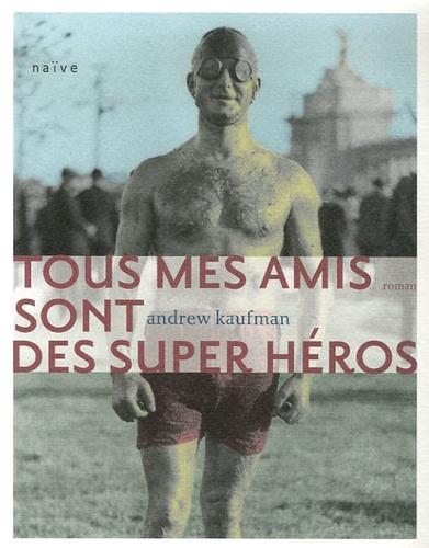 Andrew Kaufman - Tous mes amis sont des super héros.