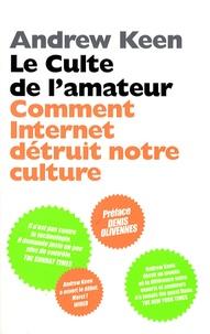 Andrew Keen - Le culte de l'amateur - Comment Internet tue notre culture.