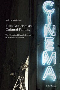 Andrew McGregor - Film Criticism as Cultural Fantasy - The Perpetual French Discovery of Australian Cinema.
