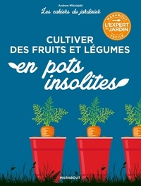 Andrew Mikolajski - Les cahiers du jardinier - Cultiver des fruits et légumes en pots insolites.