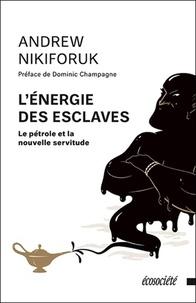 Andrew Nikiforuk - L'énergie des esclaves - Le pétrole et la nouvelle servitude.