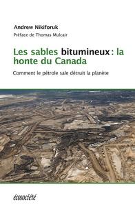 Andrew Nikiforuk et Thomas Mulcair - Les sables bitumineux: la honte du Canada - Comment le pétrole sale détruit la planète.