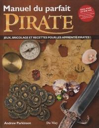 Andrew Parkinson - Manuel du parfait pirate - Jeux, bricolage et recettes pour les apprentis pirates !.