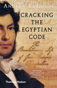 Andrew Robinson - Cracking the egyptian code, the revolutionary life of Jean-François Champollion.