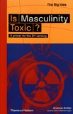 Andrew Smiler - Is Masculinity Toxic? - A primer for the 21st century.