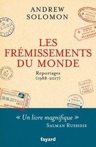 Andrew Solomon - Les frémissements du monde - Reportages (1988-2017).