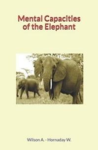 Andrew Wilson et William Temple Hornaday - Mental Capacities of the Elephant.