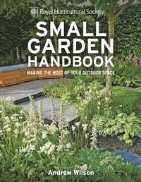 Andrew Wilson - RHS Small Garden Handbook - Making the most of your outdoor space.