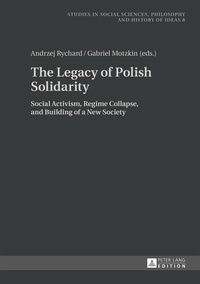 Andrzej Rychard et Gabriel Motzkin - The Legacy of Polish Solidarity - Social Activism, Regime Collapse, and Building of a New Society.