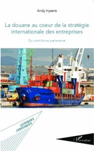 La douane au coeur de la stratégie internationale des entreprises- Du contrôle au partenariat - Andy Hyeans pdf epub