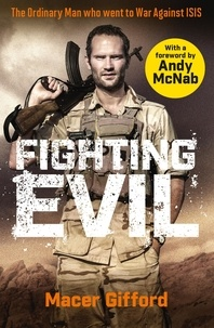 Andy McNab et Macer Gifford - Fighting Evil - The Ordinary Man who went to War Against ISIS.