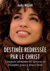 Andy Migan - Destinée redressée par le Christ - Comment surmonter les épreuves et triompher grâce à Jésus-Christ.