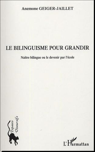Anémone Geiger-Jaillet - Le bilinguisme pour grandir - Naître bilingue ou le devenir par l'école.