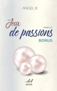 Angel .B - Jeux de passions - Bonus : Tome 2.5 ( Série des jeux )..