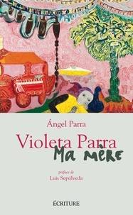 Angel Parra - Violeta Parra, ma mère.
