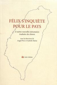 Angel Pino et Isabelle Rabut - Félix s'inquiète pour le pays - Anthologie historique de la prose romanesque taïwanaise moderne Volume 4.