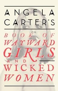 Angela Carter - Angela Carter's Book Of Wayward Girls And Wicked Women.