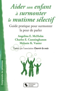 Angela E. McHolm et Charles E. Cunningham - Aider son enfant à surmonter le mutisme sélectif - Guide pratique pour surmonter la peur de parler.