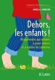 Angela Hanscom - Dehors les enfants ! - Réapprendre aux enfants à jouer dehors et à oublier les tablettes.
