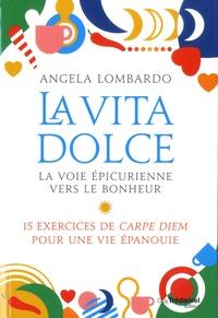 Angela Lombardo - La vita dolce, la voie épicurienne vers le bonheur - 15 exercices de Carpe Diem pour une vie épanouie.