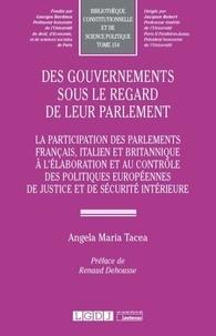 Angela M. Tacea - Des gouvernements sous le regard de leur parlement - La participation des parlements francais, italien et britannique à l'élaboration et au contrôle des politiques européennes de justice et de sécurité intérieure.