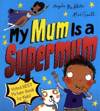 Angela McAllister et Alex T. Smith - My Mum Is a Supermum.