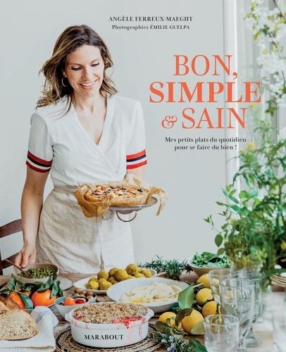 Angèle Ferreux-Maeght - Bon, simple & sain - Mes petits plats au quotidien pour se faire du bien !.