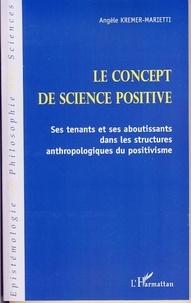 Angèle Kremer-Marietti - Le concept de science positive - Ses tenants et ses aboutissants dans les structures anthropologiques du positivisme.