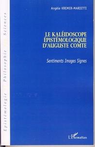 Angèle Kremer-Marietti - Le Kaléidoscope épistémologique d'Auguste Comte - Sentiments, images, signes.