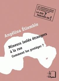 Angélina Etiemble - Mineurs isolés étrangers à la rue - Comment les protéger ?.