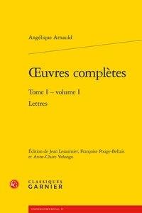 Angélique Arnauld - Oeuvres complètes - Tome 1 Volume 1, Lettres.