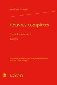 Angélique Arnauld - Oeuvres complètes - Tome 1, Volume 1, Lettres.