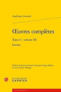 Angélique Arnauld - Oeuvres complètes - Tome 1 Volume 3, Lettres.